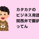 IT/WEB業界で良く使う、ビジネス用語10選を関西弁で翻訳したってん