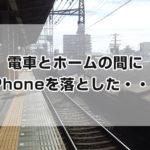 電車と駅のホームの間にiPhone落とした話